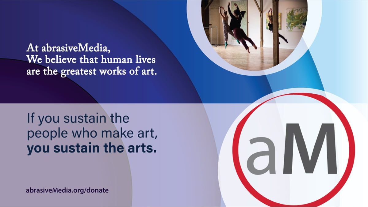 At abrasiveMedia, we believe that human lives are the greatest works of art. If you sustain the people who make art, you sustain the arts.